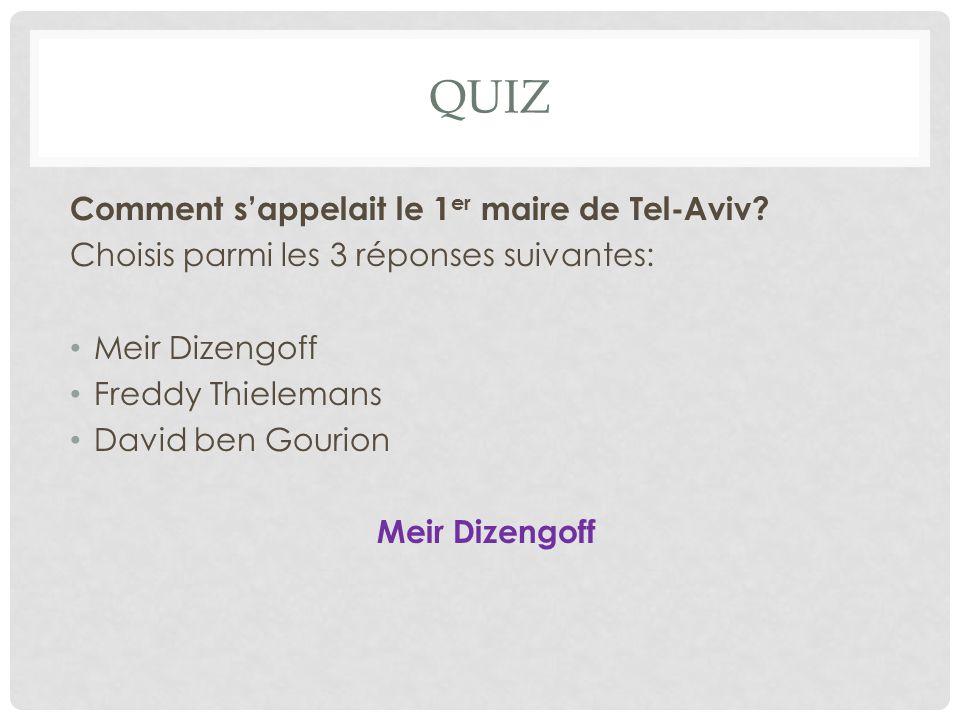 QUIZ Comment s'appelait le 1 er maire de Tel-Aviv? Choisis parmi les 3 réponses suivantes: Meir Dizengoff Freddy Thielemans David ben Gourion Meir Diz