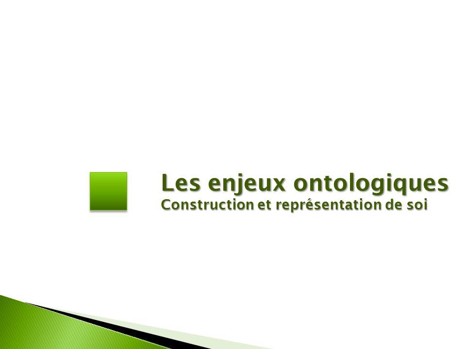 Les enjeux ontologiques Construction et représentation de soi