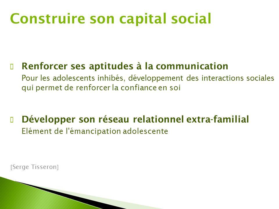 Construire son capital social ✔ Renforcer ses aptitudes à la communication Pour les adolescents inhibés, développement des interactions sociales qui p