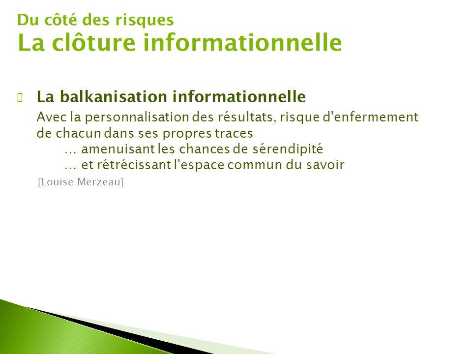 Du côté des risques La clôture informationnelle ✔ La balkanisation informationnelle Avec la personnalisation des résultats, risque d'enfermement de ch