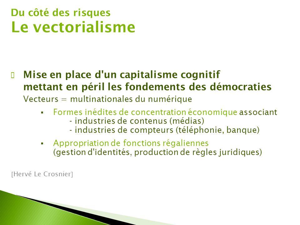 Du côté des risques Le vectorialisme ✔ Mise en place d'un capitalisme cognitif mettant en péril les fondements des démocraties Vecteurs = multinationa