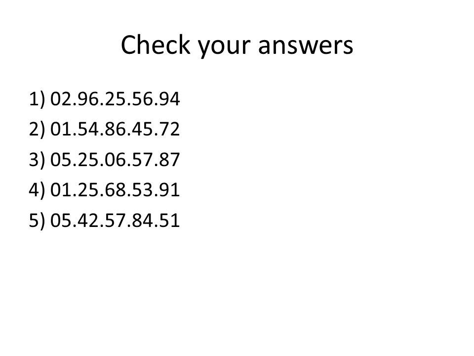 Check your answers 1) 02.96.25.56.94 2) 01.54.86.45.72 3) 05.25.06.57.87 4) 01.25.68.53.91 5) 05.42.57.84.51