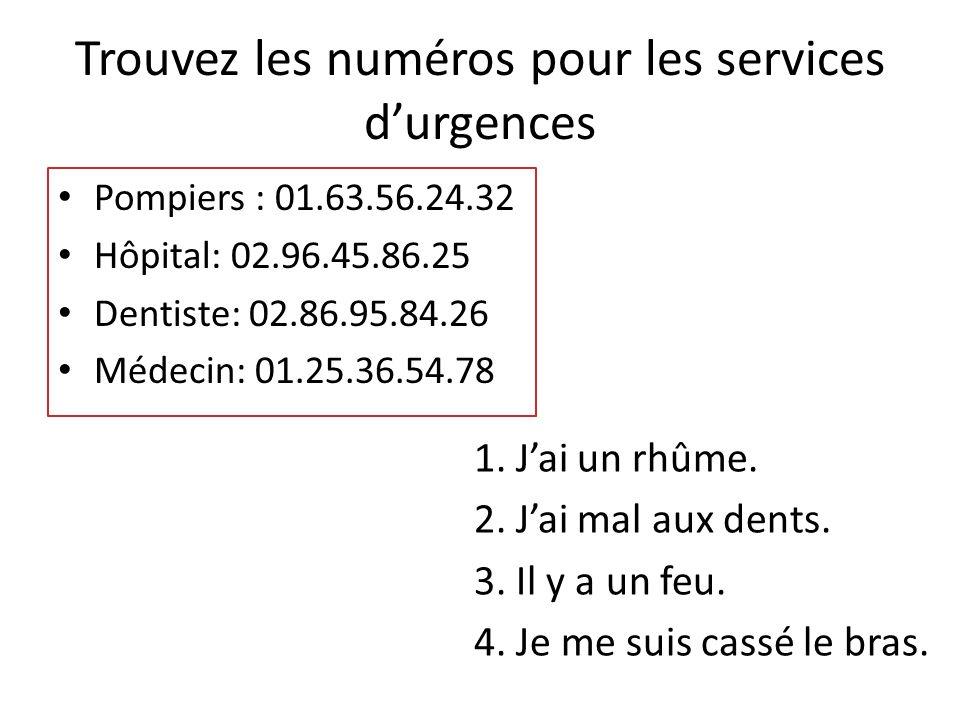 Trouvez les numéros pour les services d'urgences Pompiers : 01.63.56.24.32 Hôpital: 02.96.45.86.25 Dentiste: 02.86.95.84.26 Médecin: 01.25.36.54.78 1.