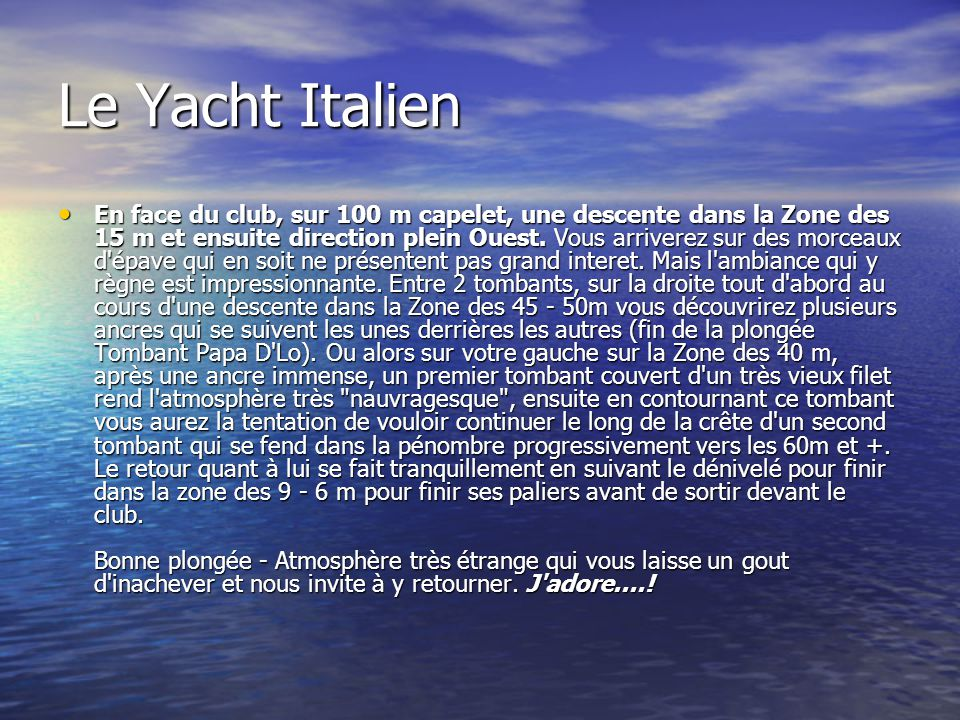 Le Yacht Italien En face du club, sur 100 m capelet, une descente dans la Zone des 15 m et ensuite direction plein Ouest. Vous arriverez sur des morce