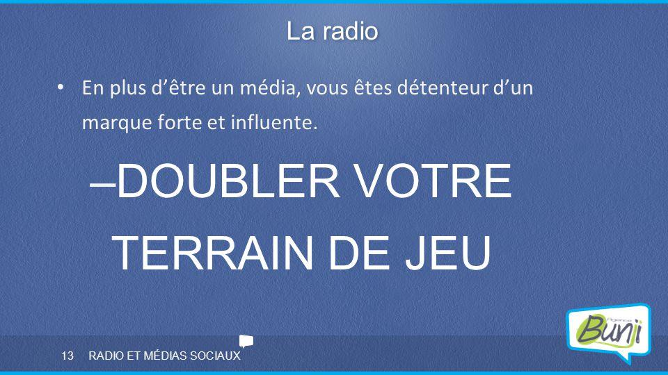 13 RADIO ET MÉDIAS SOCIAUX La radio En plus d'être un média, vous êtes détenteur d'un marque forte et influente. –DOUBLER VOTRE TERRAIN DE JEU
