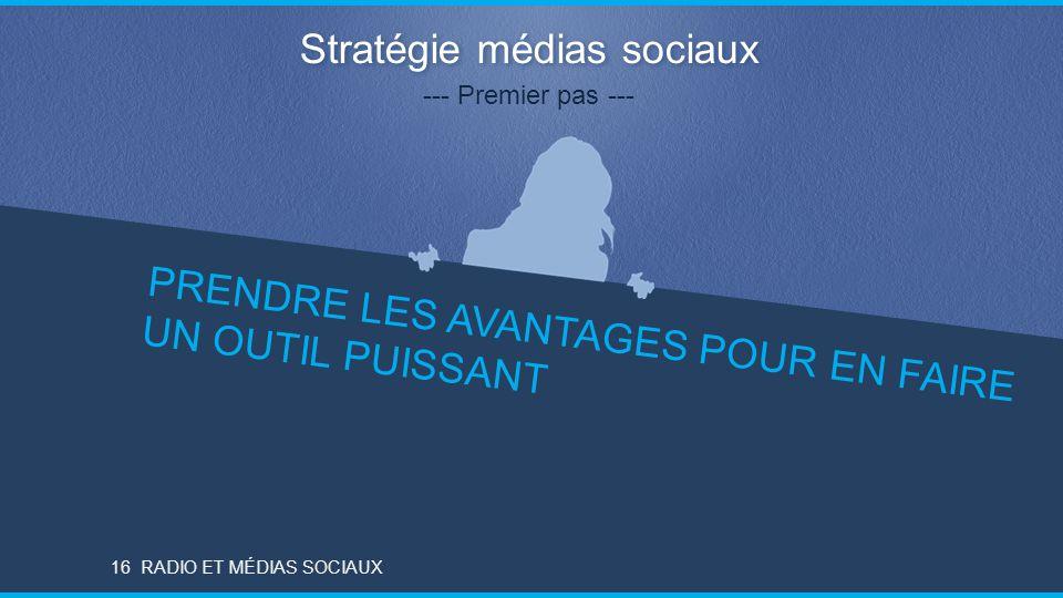 RADIO ET MÉDIAS SOCIAUX Stratégie médias sociaux --- Premier pas --- PRENDRE LES AVANTAGES POUR EN FAIRE UN OUTIL PUISSANT 16RADIO ET MÉDIAS SOCIAUX