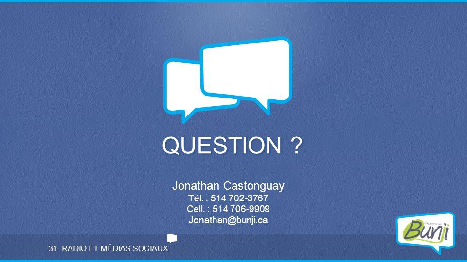RADIO ET MÉDIAS SOCIAUX QUESTION ? 31 Jonathan Castonguay Tél. : 514 702-3767 Cell. : 514 706-9909 Jonathan@bunji.ca