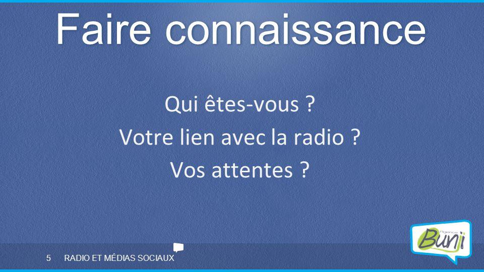 5 RADIO ET MÉDIAS SOCIAUX Faire connaissance Qui êtes-vous ? Votre lien avec la radio ? Vos attentes ?