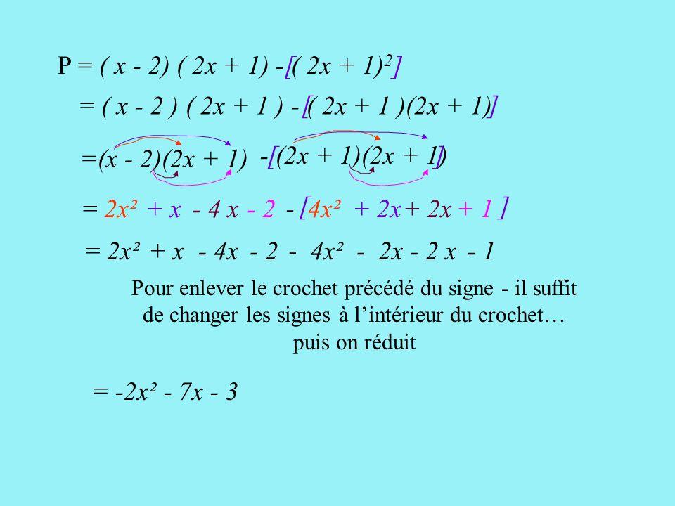 [ ] P = ( x - 2) ( 2x + 1) - ( 2x + 1) 2 [ ] = ( x - 2 ) ( 2x + 1 ) - ( 2x + 1 )(2x + 1) [ ] =(x - 2)(2x + 1) = 2x² + x- 4 x- 2 - (2x + 1)(2x + 1) - 4x² + 2x + 1 = 2x²+ x- 4x- 2- 4x²- 2x - 1 Pour enlever le crochet précédé du signe - il suffit de changer les signes à l'intérieur du crochet… puis on réduit = -2x² - 7x - 3