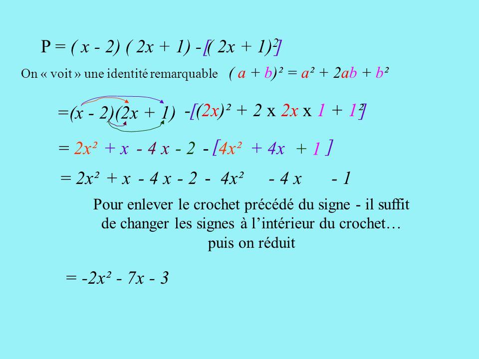 [ ] - (2x)² + 2 x 2x x 1 + 1² P = ( x - 2) ( 2x + 1) - ( 2x + 1) 2 [ ] =(x - 2)(2x + 1) = 2x² + x- 4 x- 2 - 4x² + 4x + 1 = 2x²+ x- 4 x- 2- 4x² - 4 x - 1 Pour enlever le crochet précédé du signe - il suffit de changer les signes à l'intérieur du crochet… puis on réduit = -2x² - 7x - 3 ( a + b)² = a² + 2ab + b² On « voit » une identité remarquable