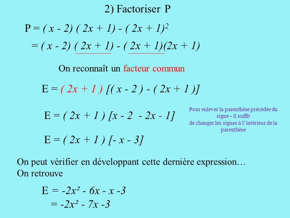 P = ( x - 2) ( 2x + 1) - ( 2x + 1) 2 = ( x - 2) ( 2x + 1) - ( 2x + 1)(2x + 1) On reconnaît un facteur commun E = ( 2x + 1 ) [( x - 2 ) - ( 2x + 1 )] E = ( 2x + 1 ) [x - 2 - 2x - 1] E = ( 2x + 1 ) [- x - 3] On peut vérifier en développant cette dernière expression… On retrouve Pour enlever la parenthèse précédée du signe - il suffit de changer les signes à l'intérieur de la parenthèse E = -2x² - 6x - x -3 = -2x² - 7x -3 2) Factoriser P
