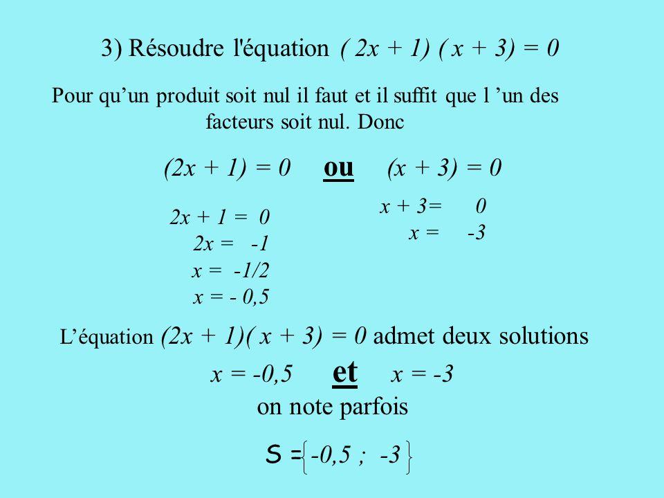 3) Résoudre l équation ( 2x + 1) ( x + 3) = 0 Pour qu'un produit soit nul il faut et il suffit que l 'un des facteurs soit nul.