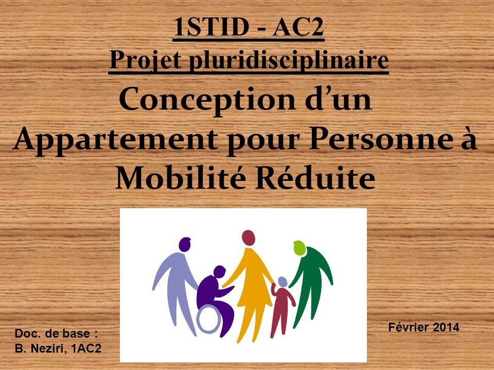Conception d'un Appartement pour Personne à Mobilité Réduite 1STID - AC2 Projet pluridisciplinaire Février 2014 Doc. de base : B. Neziri, 1AC2