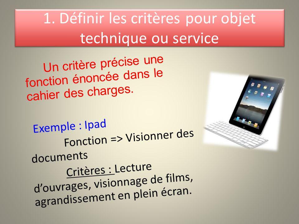 1. Définir les critères pour objet technique ou service Un critère précise une fonction énoncée dans le cahier des charges. Exemple : Ipad Fonction =>