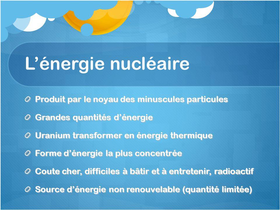 L'énergie nucléaire Produit par le noyau des minuscules particules Grandes quantités d'énergie Uranium transformer en énergie thermique Forme d'énergie la plus concentrée Coute cher, difficiles à bâtir et à entretenir, radioactif Source d'énergie non renouvelable (quantité limitée)
