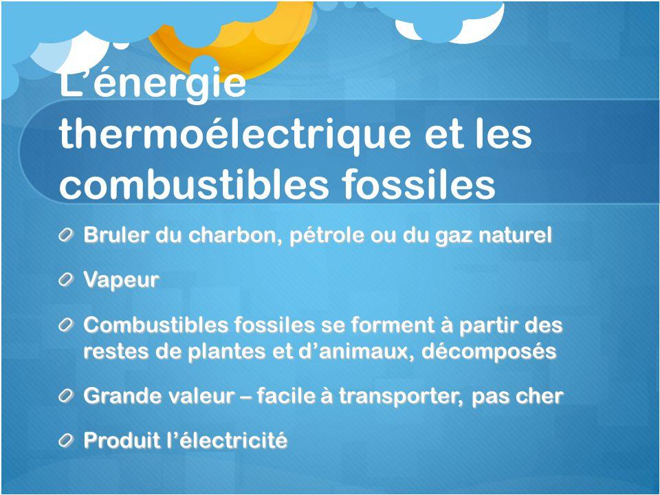 L'énergie thermoélectrique et les combustibles fossiles Bruler du charbon, pétrole ou du gaz naturel Vapeur Combustibles fossiles se forment à partir des restes de plantes et d'animaux, décomposés Grande valeur – facile à transporter, pas cher Produit l'électricité