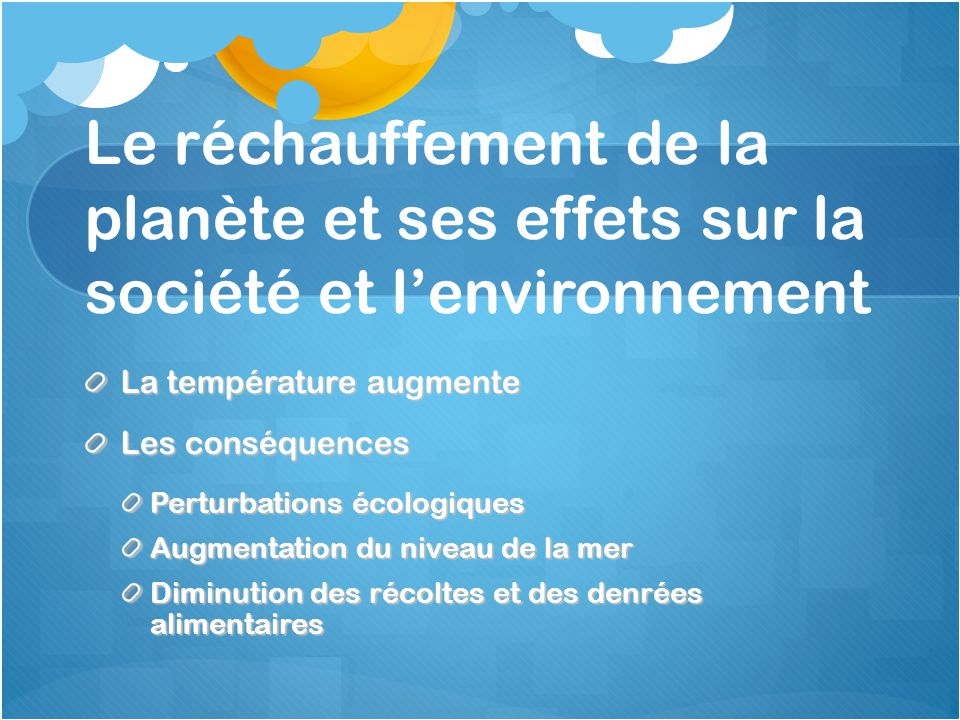 Le réchauffement de la planète et ses effets sur la société et l'environnement La température augmente Les conséquences Perturbations écologiques Augmentation du niveau de la mer Diminution des récoltes et des denrées alimentaires