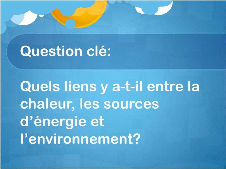 Question clé: Quels liens y a-t-il entre la chaleur, les sources d'énergie et l'environnement?
