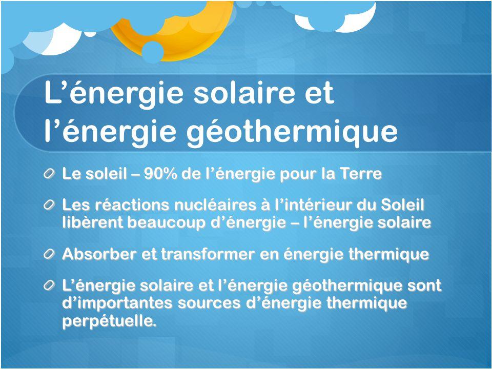 L'énergie solaire et l'énergie géothermique Le soleil – 90% de l'énergie pour la Terre Les réactions nucléaires à l'intérieur du Soleil libèrent beaucoup d'énergie – l'énergie solaire Absorber et transformer en énergie thermique L'énergie solaire et l'énergie géothermique sont d'importantes sources d'énergie thermique perpétuelle.