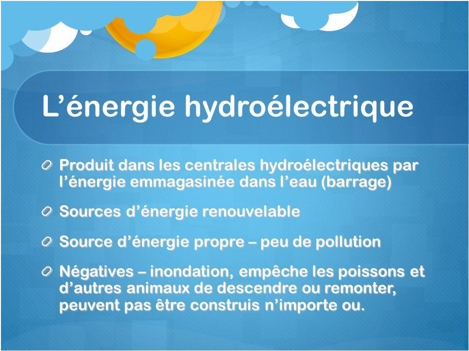 L'énergie hydroélectrique Produit dans les centrales hydroélectriques par l'énergie emmagasinée dans l'eau (barrage) Sources d'énergie renouvelable Source d'énergie propre – peu de pollution Négatives – inondation, empêche les poissons et d'autres animaux de descendre ou remonter, peuvent pas être construis n'importe ou.