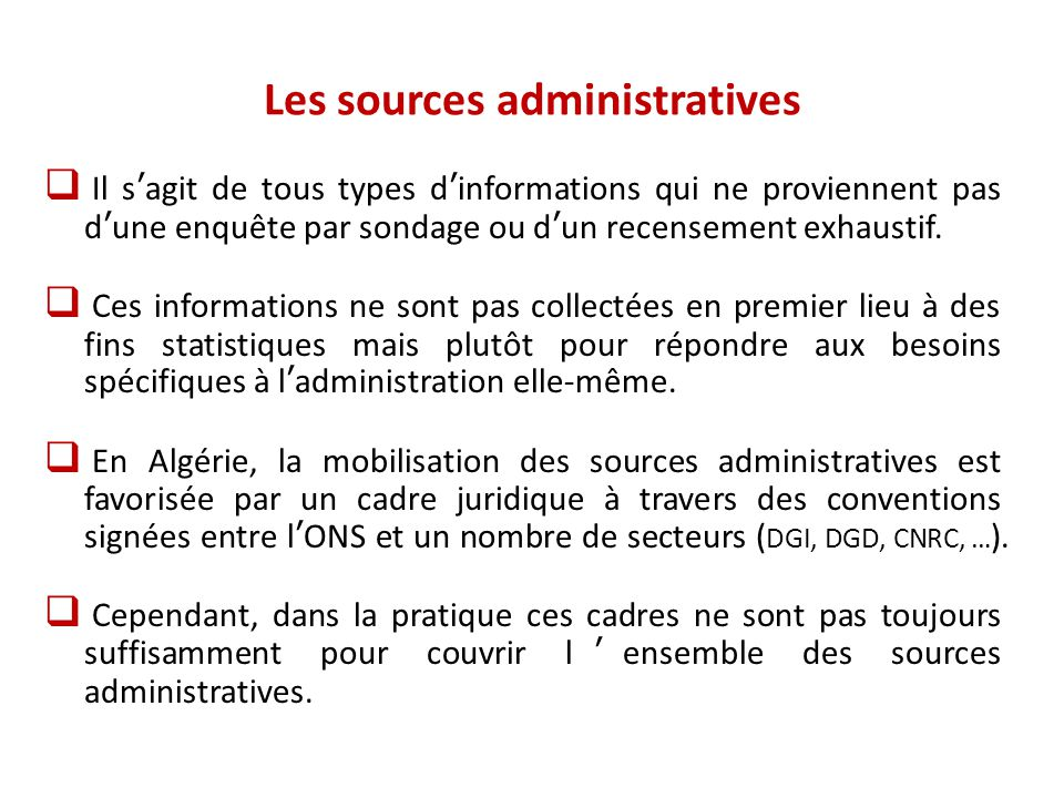Les sources administratives  Loin d'être contradictoires, les sources administratives et les enquêtes statistiques doivent être considérées comme des sources complémentaires dans un système d'information intégré.