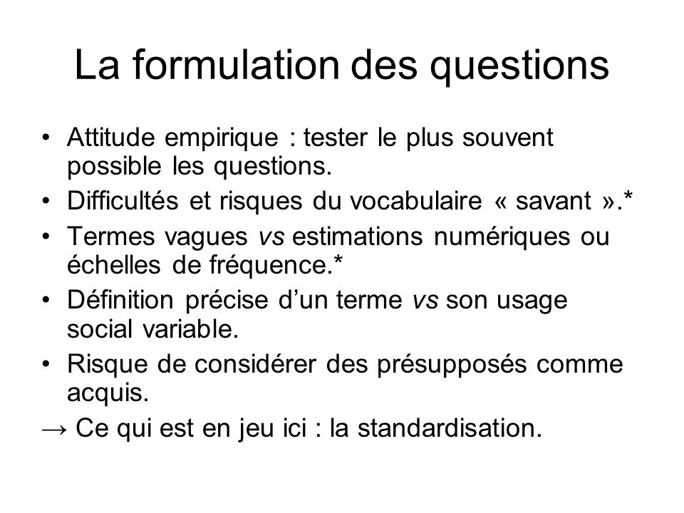 La formulation des questions Attitude empirique : tester le plus souvent possible les questions.