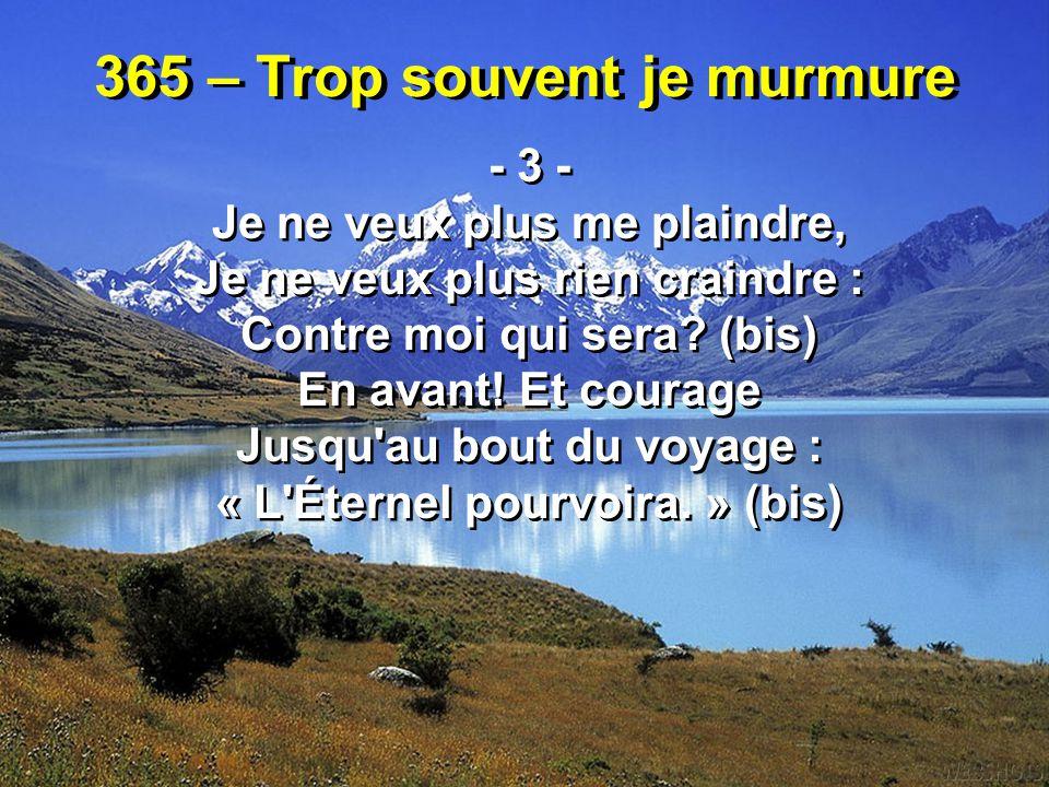 365 – Trop souvent je murmure - 4 - Et la mer mugissante, Soudain obéissante, Devant moi s ouvrira (bis) Plus le danger menace, Plus puissante est la grâce : « L Éternel pourvoira.