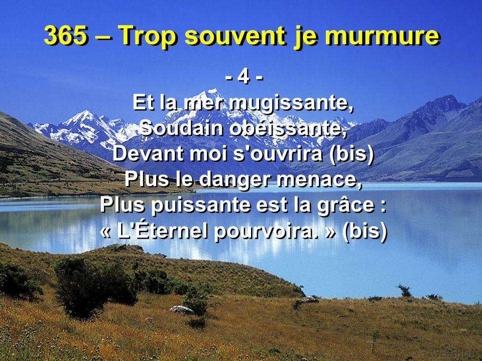 365 – Trop souvent je murmure - 4 - Et la mer mugissante, Soudain obéissante, Devant moi s'ouvrira (bis) Plus le danger menace, Plus puissante est la