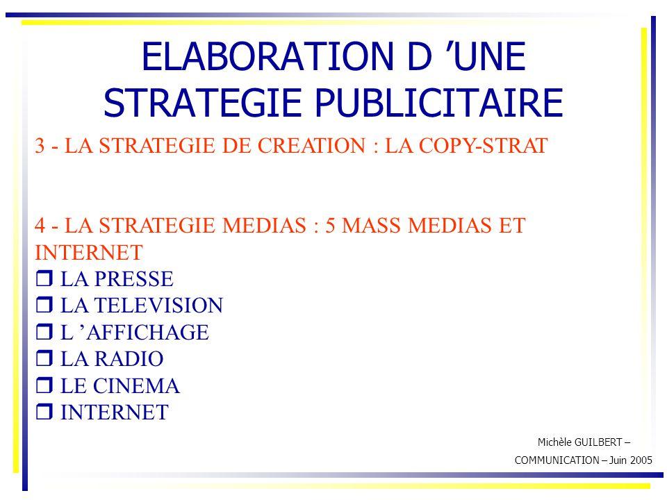 Michèle GUILBERT – COMMUNICATION – Juin 2005 ELABORATION D 'UNE STRATEGIE PUBLICITAIRE 3 - LA STRATEGIE DE CREATION : LA COPY-STRAT 4 - LA STRATEGIE M