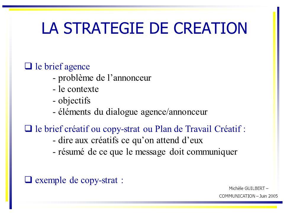 Michèle GUILBERT – COMMUNICATION – Juin 2005 LA STRATEGIE DE CREATION  le brief agence - problème de l'annonceur - le contexte - objectifs - éléments