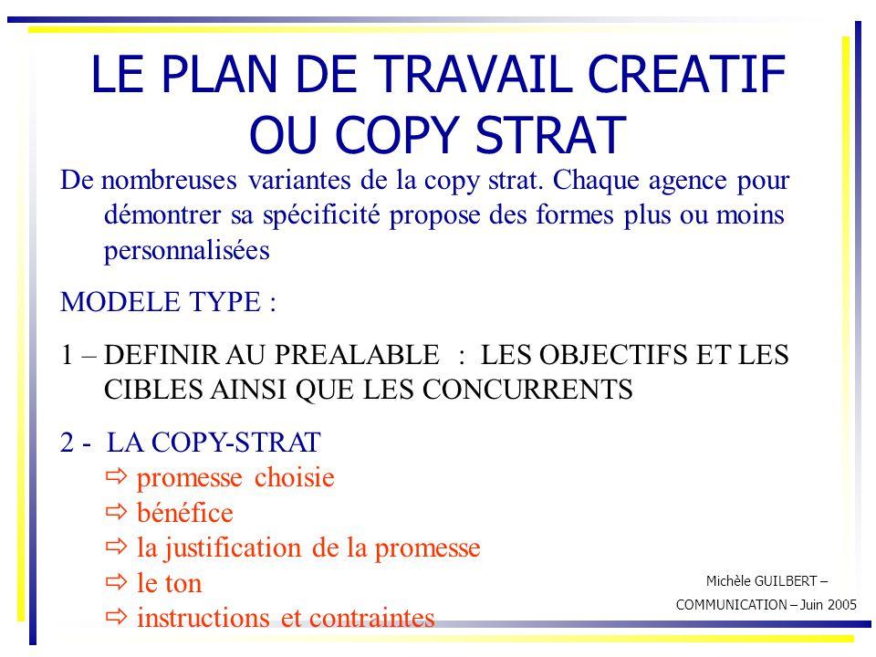 Michèle GUILBERT – COMMUNICATION – Juin 2005 LE PLAN DE TRAVAIL CREATIF OU COPY STRAT De nombreuses variantes de la copy strat. Chaque agence pour dém
