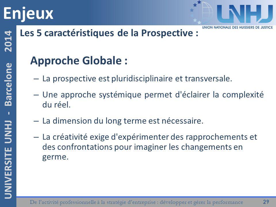 De l'activité professionnelle à la stratégie d'entreprise : développer et gérer la performance 29 UNIVERSITE UNHJ - Barcelone 2014 Les 5 caractéristiques de la Prospective : Approche Globale : – La prospective est pluridisciplinaire et transversale.