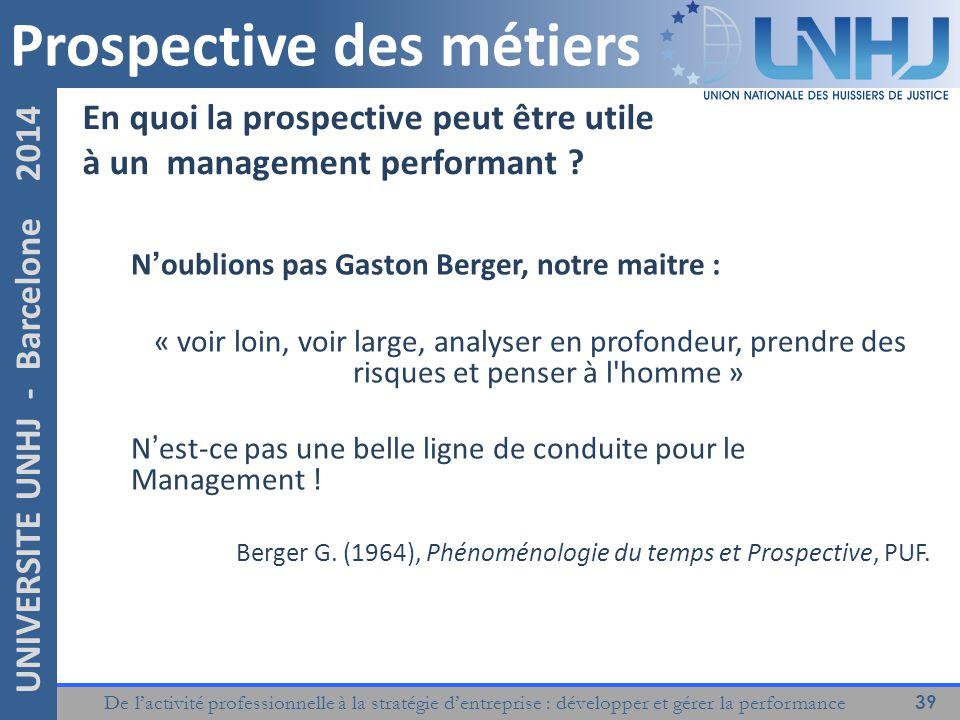 De l'activité professionnelle à la stratégie d'entreprise : développer et gérer la performance 39 UNIVERSITE UNHJ - Barcelone 2014 N'oublions pas Gaston Berger, notre maitre : « voir loin, voir large, analyser en profondeur, prendre des risques et penser à l homme » N'est-ce pas une belle ligne de conduite pour le Management .