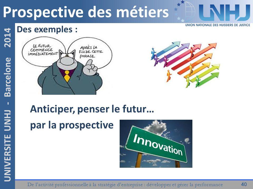 De l'activité professionnelle à la stratégie d'entreprise : développer et gérer la performance 40 UNIVERSITE UNHJ - Barcelone 2014 Anticiper, penser le futur… par la prospective Des exemples : Prospective des métiers