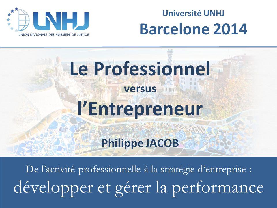 Université UNHJ Barcelone 2014 De l'activité professionnelle à la stratégie d'entreprise : développer et gérer la performance Le Professionnel versus l'Entrepreneur Philippe JACOB