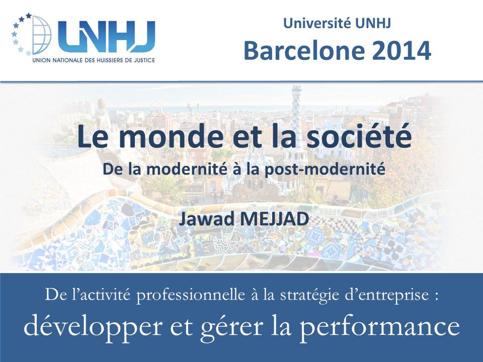 Université UNHJ Barcelone 2014 De l'activité professionnelle à la stratégie d'entreprise : développer et gérer la performance Le monde et la société De la modernité à la post-modernité Jawad MEJJAD