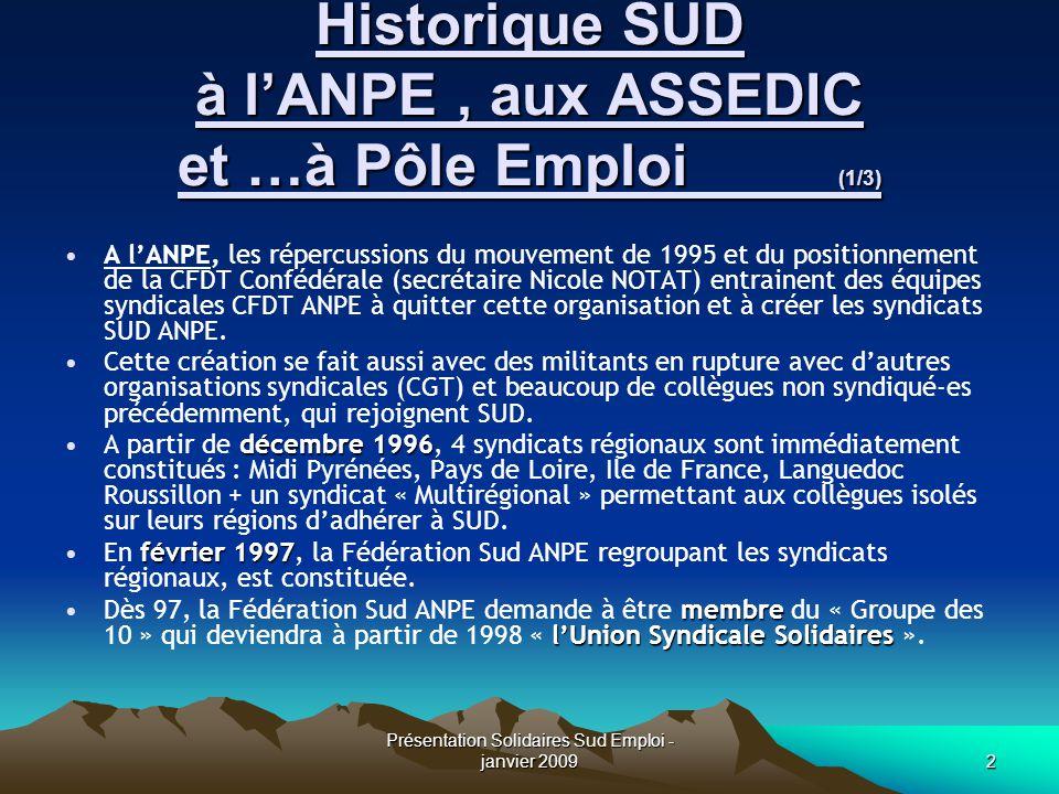 Présentation Solidaires Sud Emploi - janvier 20093 Historique SUD à l'ANPE aux ASSEDIC et …à Pôle Emploi (2/3) Aux ASSEDIC c'est en octobre 2000 et en région PACA (Alpes Provence) qu'une équipe syndicale décide de quitter la CFDT pour créer le syndicat SUD RAC -Régime Assurance Chômage- PACA.