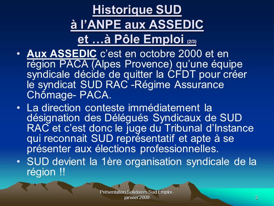 Présentation Solidaires Sud Emploi - janvier 20094 Historique SUD à l'ANPE aux ASSEDIC et …à Pôle Emploi (3/3) A Pôle Emploi En avril 2008, en prévision de la Fusion ANPE/ASSEDIC est créée « l'Union Syndicale Solidaires SPE -Service Public de l'Emploi » qui permet de coordonner des actions entre Sud ANPE, SUD RAC PACA, et SUD FPA.