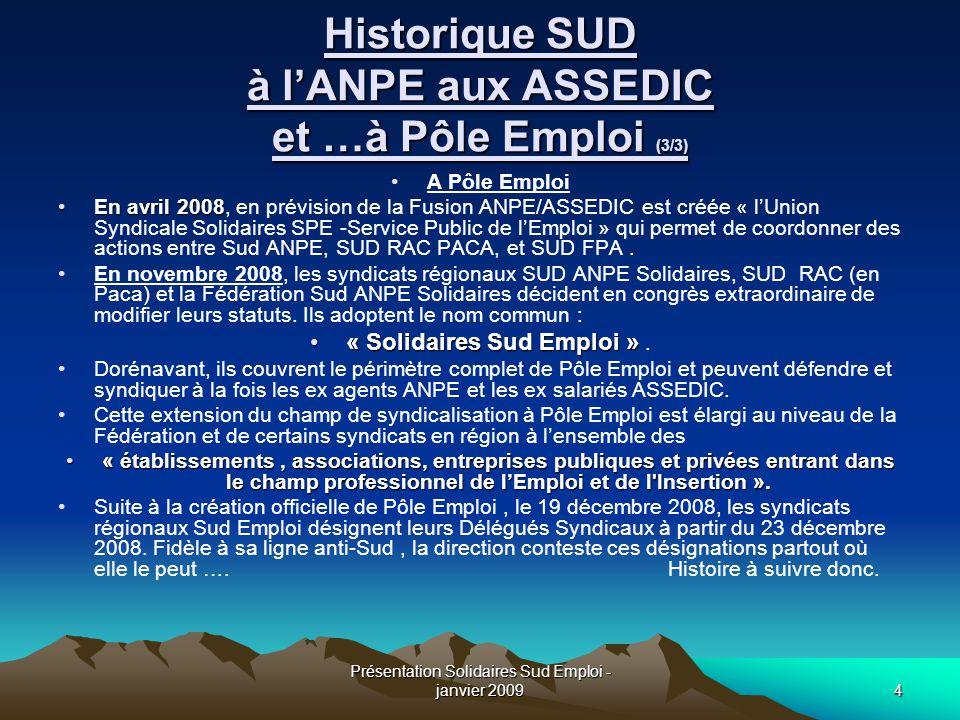 Présentation Solidaires Sud Emploi - janvier 20094 Historique SUD à l'ANPE aux ASSEDIC et …à Pôle Emploi (3/3) A Pôle Emploi En avril 2008, en prévisi