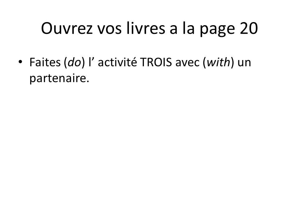 Ouvrez vos livres a la page 20 Faites (do) l' activité TROIS avec (with) un partenaire.