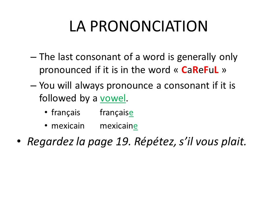 LA PRONONCIATION – The last consonant of a word is generally only pronounced if it is in the word « CaReFuL » – You will always pronounce a consonant