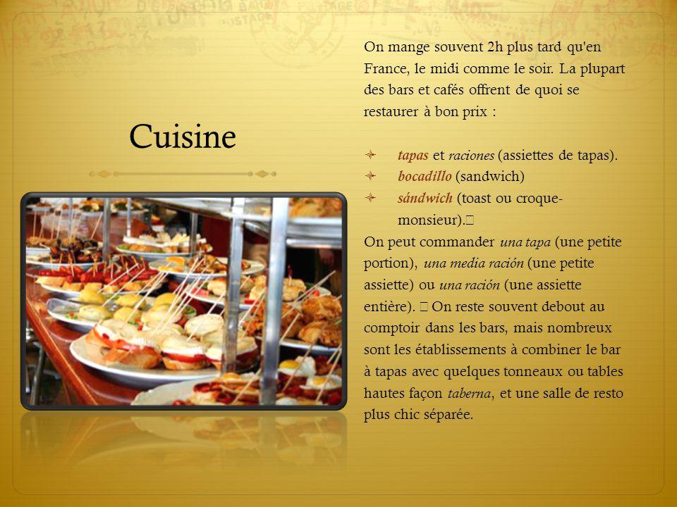 Cuisine On mange souvent 2h plus tard qu'en France, le midi comme le soir. La plupart des bars et cafés offrent de quoi se restaurer à bon prix :  ta