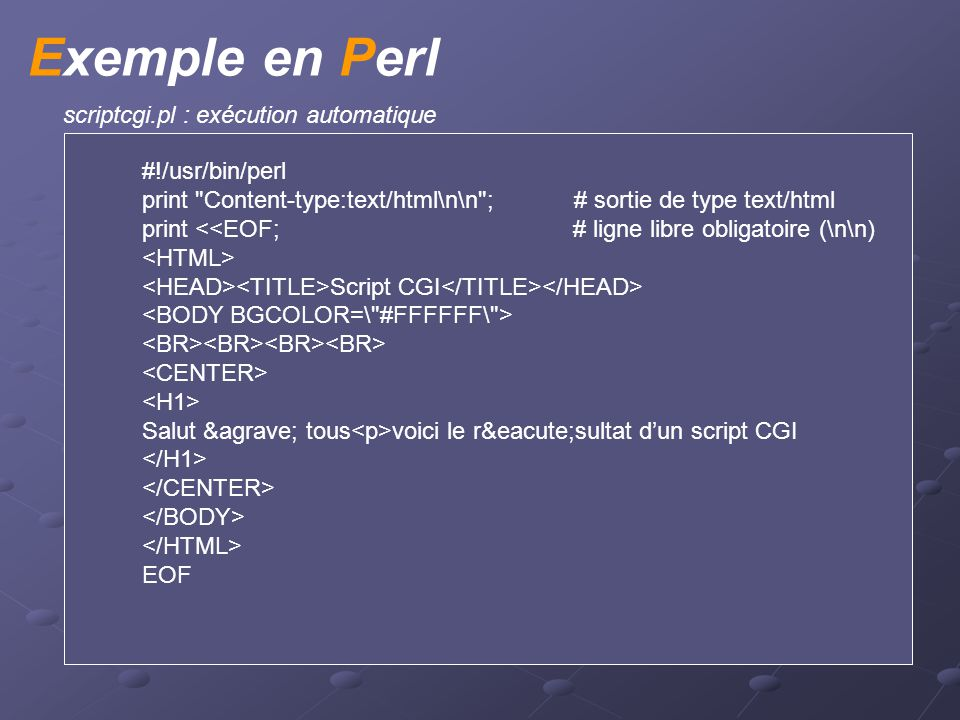 Exemple en Perl scriptcgi.pl : exécution automatique #!/usr/bin/perl print