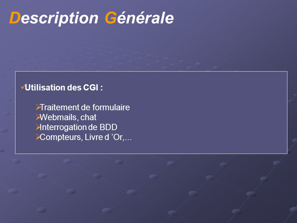 Utilisation des CGI :  Traitement de formulaire  Webmails, chat  Interrogation de BDD  Compteurs, Livre d 'Or,... Description Générale