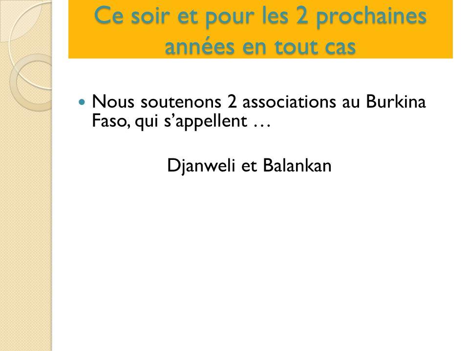 Ce soir et pour les 2 prochaines années en tout cas Nous soutenons 2 associations au Burkina Faso, qui s'appellent … Djanweli et Balankan
