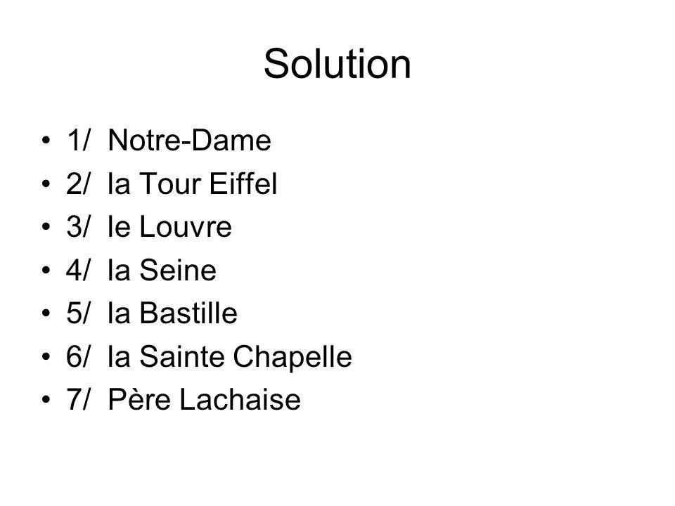 Solution 1/ Notre-Dame 2/ la Tour Eiffel 3/ le Louvre 4/ la Seine 5/ la Bastille 6/ la Sainte Chapelle 7/ Père Lachaise