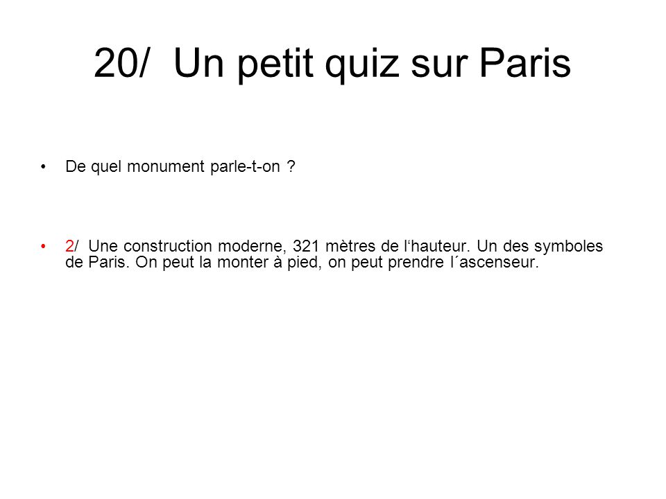 20/ Un petit quiz sur Paris De quel monument parle-t-on ? 2/ Une construction moderne, 321 mètres de l'hauteur. Un des symboles de Paris. On peut la m