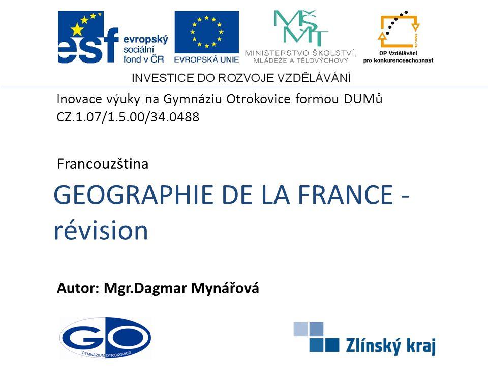 GEOGRAPHIE DE LA FRANCE - révision Autor: Mgr.Dagmar Mynářová Francouzština Inovace výuky na Gymnáziu Otrokovice formou DUMů CZ.1.07/1.5.00/34.0488