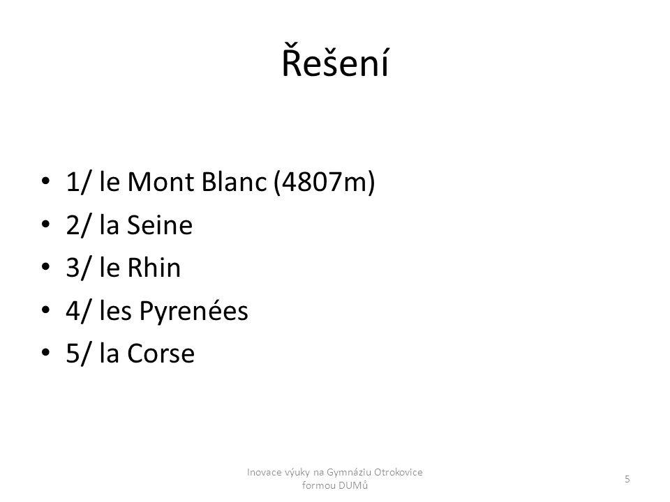 Řešení 1/ le Mont Blanc (4807m) 2/ la Seine 3/ le Rhin 4/ les Pyrenées 5/ la Corse Inovace výuky na Gymnáziu Otrokovice formou DUMů 5