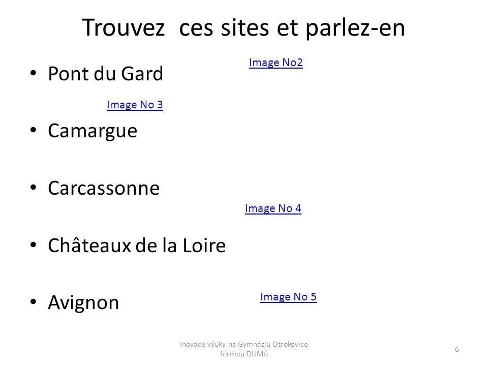 Trouvez ces sites et parlez-en Pont du Gard Camargue Carcassonne Châteaux de la Loire Avignon Image No2 Image No 4 Image No 5 Image No 3 Inovace výuky na Gymnáziu Otrokovice formou DUMů 6